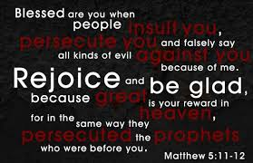 "Matthew 5:11-12 ""Happy are you when people insult you and persecute you and tell all kinds of evil lies against you because you are my followers.  Be happy and glad, for a great reward is kept for you in heaven.  This is how the prophets who lived before you were persecuted."""