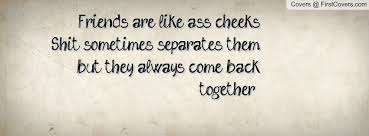 Friends are like ass cheeks.  Shit sometimes separates them but they always come back together.