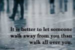 It is better to let some one walk away from you